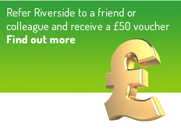 Refer Riverside to a friend or  		colleague and receive a £50 voucher, Find out more
